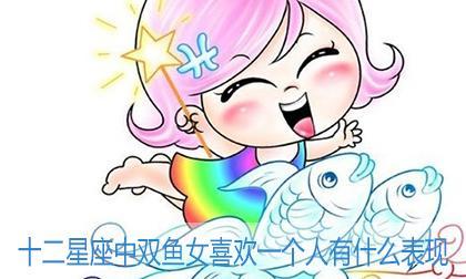 十二星座中双鱼女喜欢一个人有什么表现